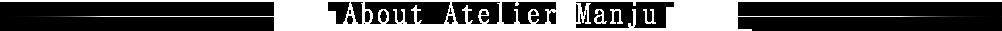 About Atelier Manju